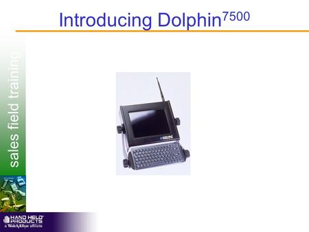 Sales field training Introducing Dolphin 7500. sales field training Dolphin 7500 Overview  Rugged vehicle and/ or stationary ADC solution  Batch or.