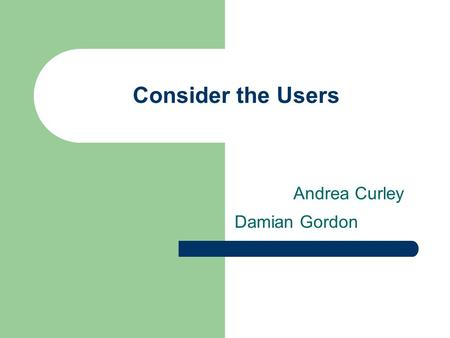 Damian Gordon Consider the Users Andrea Curley. Nature of User Many different categories of users, impossible to consider all Can you group users?