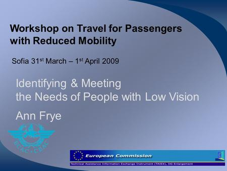 Workshop on Travel for Passengers with Reduced Mobility Sofia 31 st March – 1 st April 2009 Identifying & Meeting the Needs of People with Low Vision Ann.