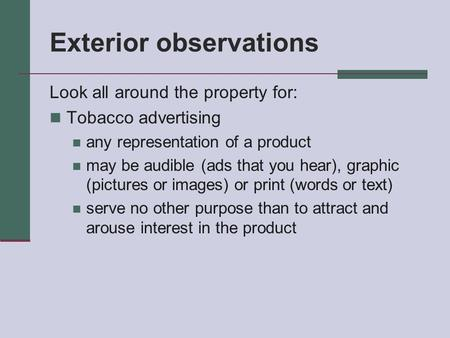 Exterior observations Look all around the property for: Tobacco advertising any representation of a product may be audible (ads that you hear), graphic.