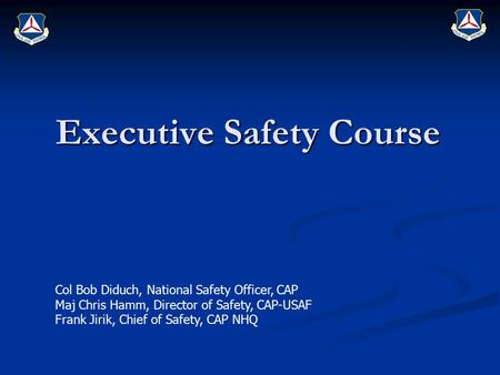 Executive Safety Course Col Bob Diduch, National Safety Officer, CAP Maj Chris Hamm, Director of Safety, CAP-USAF Frank Jirik, Chief of Safety, CAP NHQ.