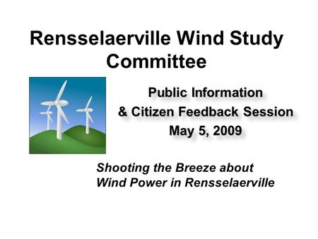 Rensselaerville Wind Study Committee Public Information & Citizen Feedback Session May 5, 2009 Public Information & Citizen Feedback Session May 5, 2009.