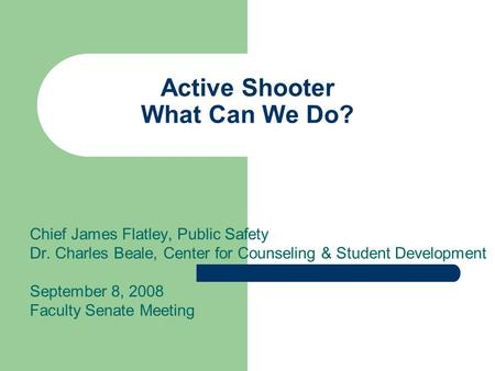 Active Shooter What Can We Do? Chief James Flatley, Public Safety Dr. Charles Beale, Center for Counseling & Student Development September 8, 2008 Faculty.