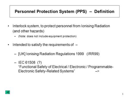 1 Personnel Protection System (PPS) – Definition Interlock system, to protect personnel from Ionising Radiation (and other hazards) –(Note: does not include.