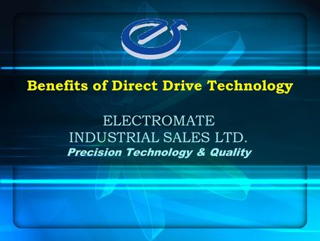 ELECTROMATE INDUSTRIAL SALES LTD. Precision Technology & Quality Benefits of Direct Drive Technology.