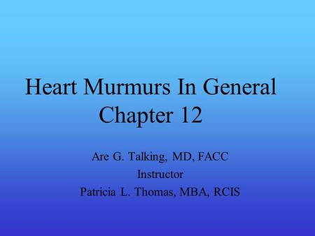 Heart Murmurs In General Chapter 12 Are G. Talking, MD, FACC Instructor Patricia L. Thomas, MBA, RCIS.