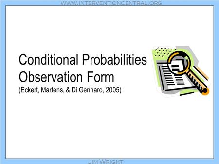 Www.interventioncentral.org Jim Wright Conditional Probabilities Observation Form (Eckert, Martens, & Di Gennaro, 2005)