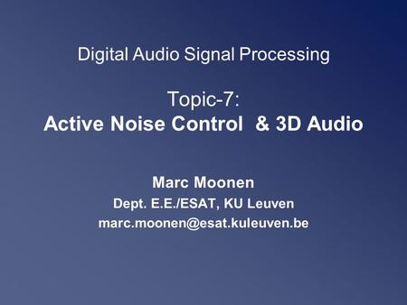 Digital Audio Signal Processing Topic-7: Active Noise Control & 3D Audio Marc Moonen Dept. E.E./ESAT, KU Leuven