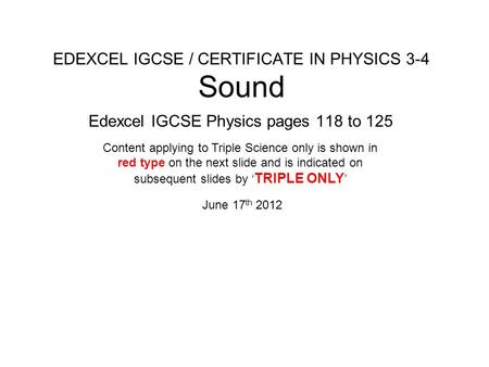 EDEXCEL IGCSE / CERTIFICATE IN PHYSICS 3-4 Sound Edexcel IGCSE Physics pages 118 to 125 June 17 th 2012 Content applying to Triple Science only is shown.