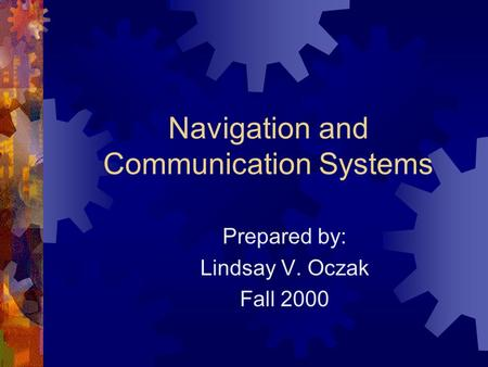 Navigation and Communication Systems Prepared by: Lindsay V. Oczak Fall 2000.