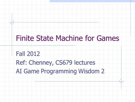 Finite State Machine for Games Fall 2012 Ref: Chenney, CS679 lectures AI Game Programming Wisdom 2.