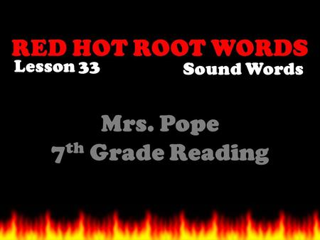 RED HOT ROOT WORDS Lesson 33 Mrs. Pope 7 th Grade Reading Sound Words.