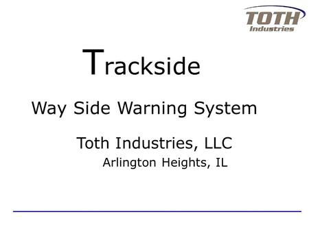 Way Side Warning System Toth Industries, LLC Arlington Heights, IL T rackside.