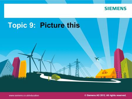 Protection notice / Copyright notice Topic 9: Picture this © Siemens AG 2012. All rights reserved. www.siemens.co.uk/education.