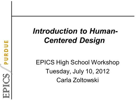 Introduction to Human- Centered Design EPICS High School Workshop Tuesday, July 10, 2012 Carla Zoltowski.