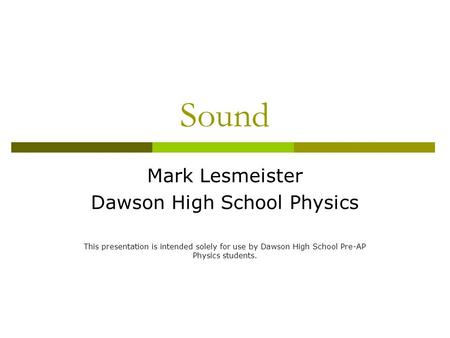 Sound Mark Lesmeister Dawson High School Physics This presentation is intended solely for use by Dawson High School Pre-AP Physics students.