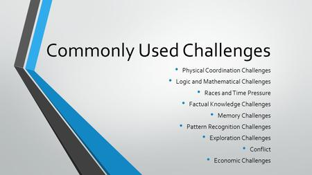 Commonly Used Challenges Physical Coordination Challenges Logic and Mathematical Challenges Races and Time Pressure Factual Knowledge Challenges Memory.
