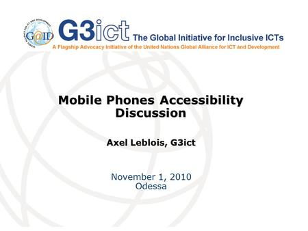 Mobile Phones Accessibility Discussion Axel Leblois, G3ict November 1, 2010 Odessa.