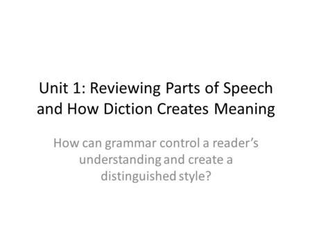 Unit 1: Reviewing Parts of Speech and How Diction Creates Meaning How can grammar control a reader's understanding and create a distinguished style?