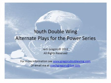 Youth Double Wing Alternate Plays for the Power Series Jack Gregory© 2011 All Rights Reserved For more information see www.gregorydoublewing.comwww.gregorydoublewing.com.