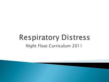 Night Float Curriculum 2011.  Initial assessment of patient in respiratory distress  Review management of specific causes of respiratory distress ◦