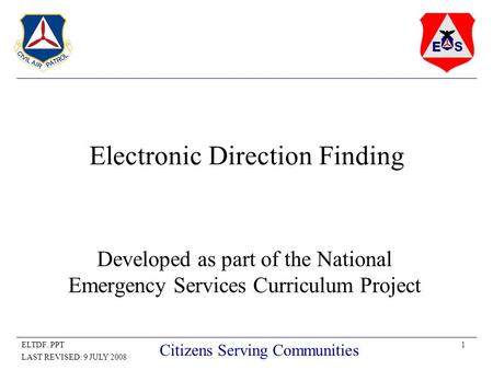 1ELTDF..PPT LAST REVISED: 9 JULY 2008 Citizens Serving Communities Electronic Direction Finding Developed as part of the National Emergency Services Curriculum.