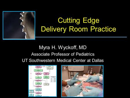 Cutting Edge Delivery Room Practice Myra H. Wyckoff, MD Associate Professor of Pediatrics UT Southwestern Medical Center at Dallas.