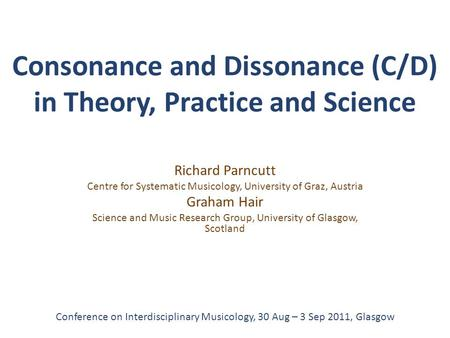 Consonance and Dissonance (C/D) in Theory, Practice and Science Richard Parncutt Centre for Systematic Musicology, University of Graz, Austria Graham Hair.