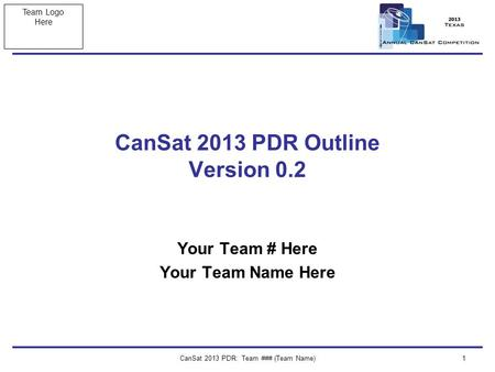 Team Logo Here CanSat 2013 PDR: Team ### (Team Name)1 CanSat 2013 PDR Outline Version 0.2 Your Team # Here Your Team Name Here.