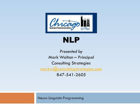 Neuro-Linguistic Programming NLP Presented by Mark Walton – Principal Consulting Strategies 847-541-2605.