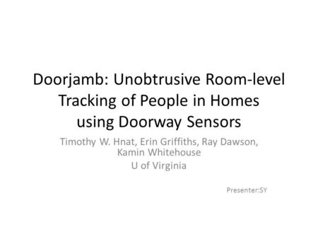 Doorjamb: Unobtrusive Room-level Tracking of People in Homes using Doorway Sensors Timothy W. Hnat, Erin Griffiths, Ray Dawson, Kamin Whitehouse U of Virginia.