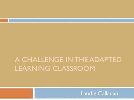 A CHALLENGE IN THE ADAPTED LEARNING CLASSROOM Landie Callanan.