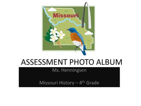 ASSESSMENT PHOTO ALBUM Ms. Henningsen Missouri History – 4 th Grade.