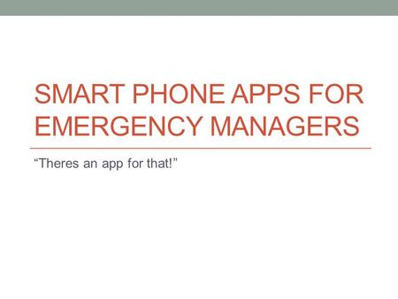 "SMART PHONE APPS FOR EMERGENCY MANAGERS ""Theres an app for that!"""