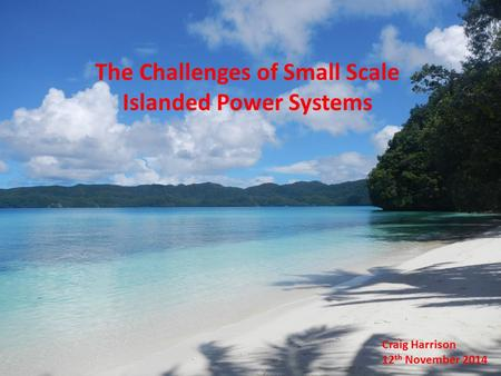 The Challenges of Small Scale Islanded Power Systems Craig Harrison 12 th November 2014.