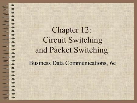 Chapter 12: Circuit Switching and Packet Switching Business Data Communications, 6e.