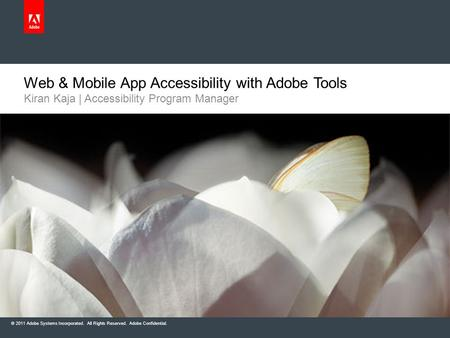 © 2011 Adobe Systems Incorporated. All Rights Reserved. Adobe Confidential. Web & Mobile App Accessibility with Adobe Tools Kiran Kaja | Accessibility.