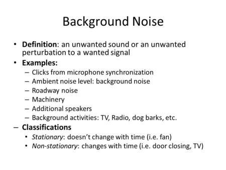 Background Noise Definition: an unwanted sound or an unwanted perturbation to a wanted signal Examples: – Clicks from microphone synchronization – Ambient.