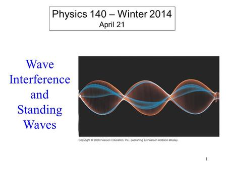1 Physics 140 – Winter 2014 April 21 Wave Interference and Standing Waves.