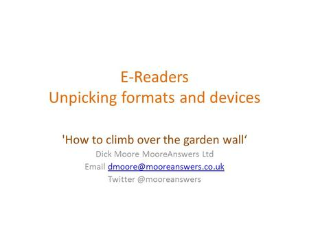 E-Readers Unpicking formats and devices 'How to climb over the garden wall' Dick Moore MooreAnswers Ltd