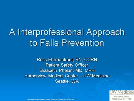 A Interprofessional Approach to Falls Prevention Ross Ehrmantraut, RN, CCRN Patient Safety Officer Elizabeth Phelan, MD, MPH Harborview Medical Center.