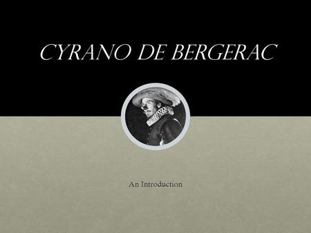 Cyrano de bergerac An Introduction. Edmond rostand Born in France in 1868, as the country was transitioning from a monarchy to a republican government.