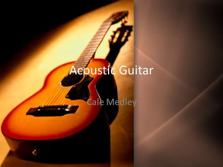 Acoustic Guitar Cale Medley. Brief History of Acoustic Guitar Member of stringed instrument family Most modernly used plucked string instrument along.