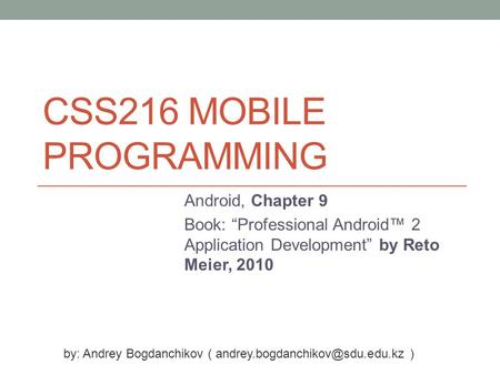 "CSS216 MOBILE PROGRAMMING Android, Chapter 9 Book: ""Professional Android™ 2 Application Development"" by Reto Meier, 2010 by: Andrey Bogdanchikov ("