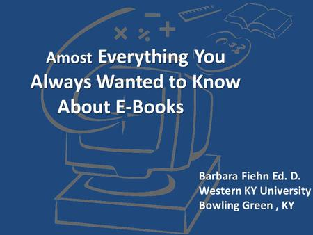 Amost Everything You Always Wanted to Know About E-Books Barbara Fiehn Ed. D. Western KY University Bowling Green, KY.