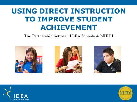 USING DIRECT INSTRUCTION TO IMPROVE STUDENT ACHIEVEMENT The Partnership between IDEA Schools & NIFDI.