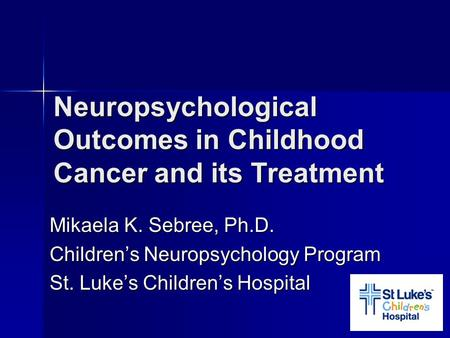 Neuropsychological Outcomes in Childhood Cancer and its Treatment Mikaela K. Sebree, Ph.D. Children's Neuropsychology Program St. Luke's Children's Hospital.
