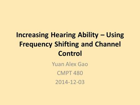 Increasing Hearing Ability – Using Frequency Shifting and Channel Control Yuan Alex Gao CMPT 480 2014-12-03.