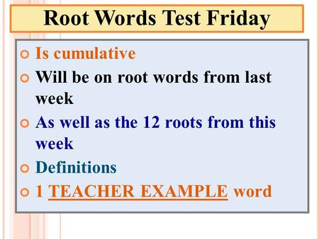 Root Words Test Friday Is cumulative Will be on root words from last week As well as the 12 roots from this week Definitions 1 TEACHER EXAMPLE word.