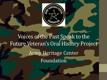 Voices of the Past Speak to the Future Veteran's Oral History Project Army Heritage Center Foundation.